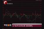财经早报:沪指终结四连阴 涨0.04%