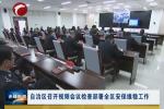 自治区召开视频会议检查部署全区安保维稳工作