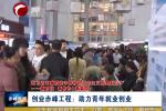 《在习近平新时代中国特色社会主义思想指引下--新时代 新作为 新篇章》专栏:  创业赤峰工程:助力青年就业创业