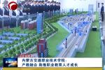 《在习近平新时代中国特色社会主义思想指引下--新时代 新作为 新篇章》专栏: 《玉龙人才》专栏: 内蒙古交通职业技术学院:产教融合 助推职业教育人才成长