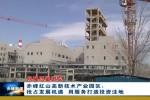 赤峰红山高新技术产业园区:抢占发展机遇 用服务打造投资洼地