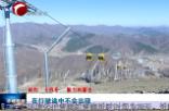 """《相約""""十四冬"""" 魅力內蒙古》 美林谷滑雪場索道工程全部完工"""