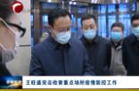 王旺盛突击检查重点场所疫情防控工作