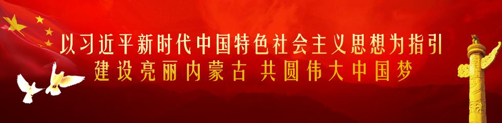 以习近平新时代中国特色社会主义思想为指引 建设亮丽内蒙古 共圆伟大中国梦