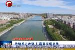 《生态环保督察在赤峰》 持续发力攻坚 打赢蓝天保卫战