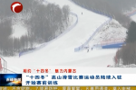 """《相约""""十四冬"""" 魅力内蒙古》 """"十四冬""""高山滑雪比赛运动员陆续入驻 开始赛前训练"""